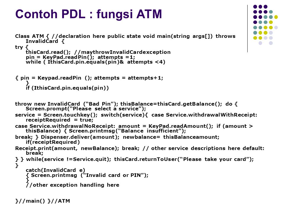 Contoh PDL : fungsi ATM Class ATM { //declaration here public state void main(string args[]) throws InvalidCard {